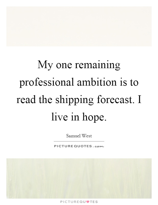 My one remaining professional ambition is to read the shipping forecast. I live in hope Picture Quote #1