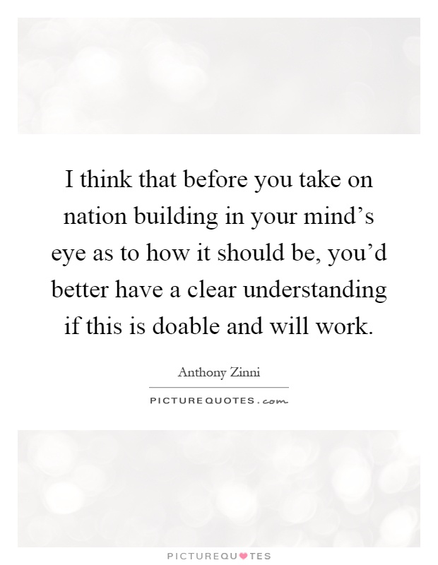 I think that before you take on nation building in your mind's eye as to how it should be, you'd better have a clear understanding if this is doable and will work Picture Quote #1