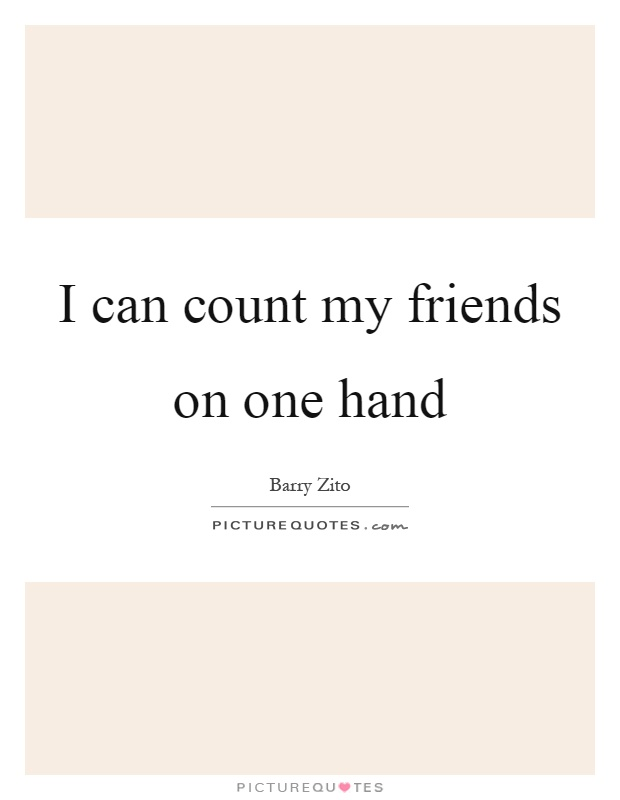 I can count my friends on one hand Picture Quote #1
