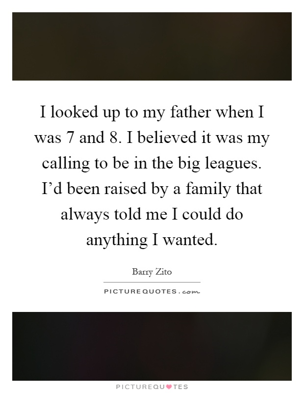 I looked up to my father when I was 7 and 8. I believed it was my calling to be in the big leagues. I'd been raised by a family that always told me I could do anything I wanted Picture Quote #1