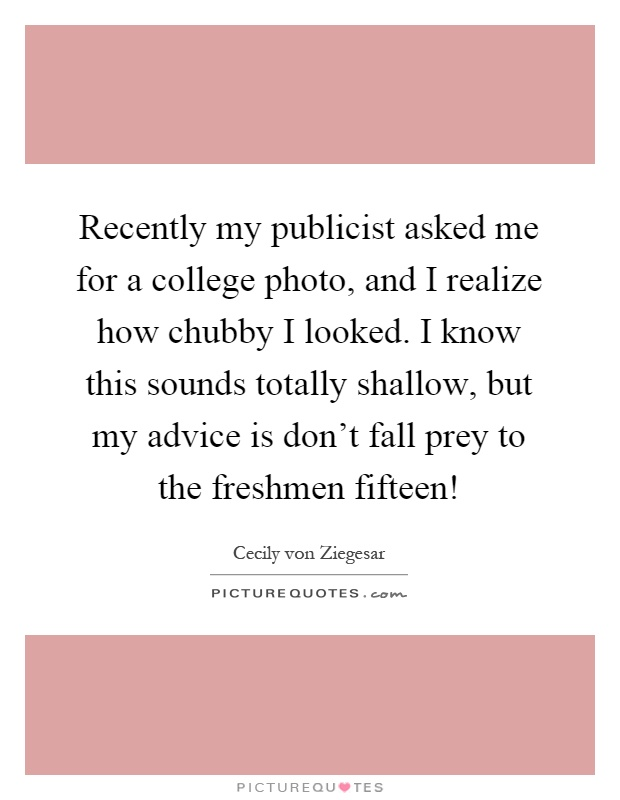 Recently my publicist asked me for a college photo, and I realize how chubby I looked. I know this sounds totally shallow, but my advice is don't fall prey to the freshmen fifteen! Picture Quote #1