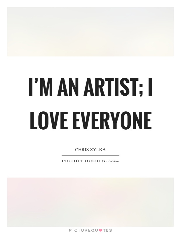 I'm an artist; I love everyone Picture Quote #1