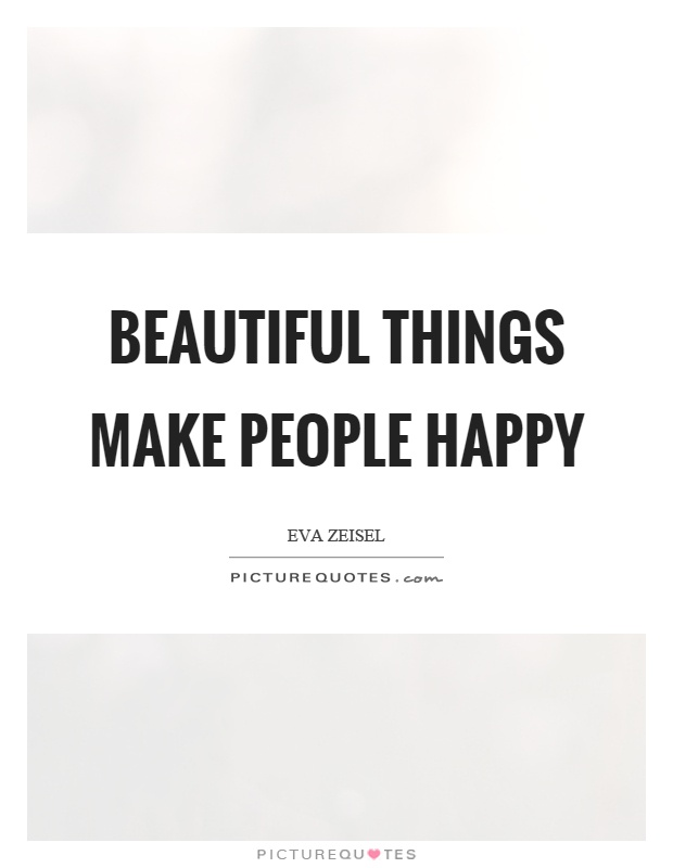 Beautiful things make people happy Picture Quote #1