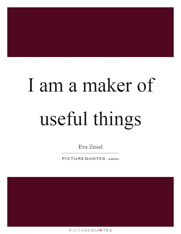I am a maker of useful things Picture Quote #1