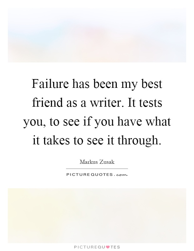 Failure has been my best friend as a writer. It tests you, to see if you have what it takes to see it through Picture Quote #1