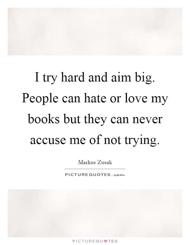 I try hard and aim big. People can hate or love my books but they can never accuse me of not trying Picture Quote #1