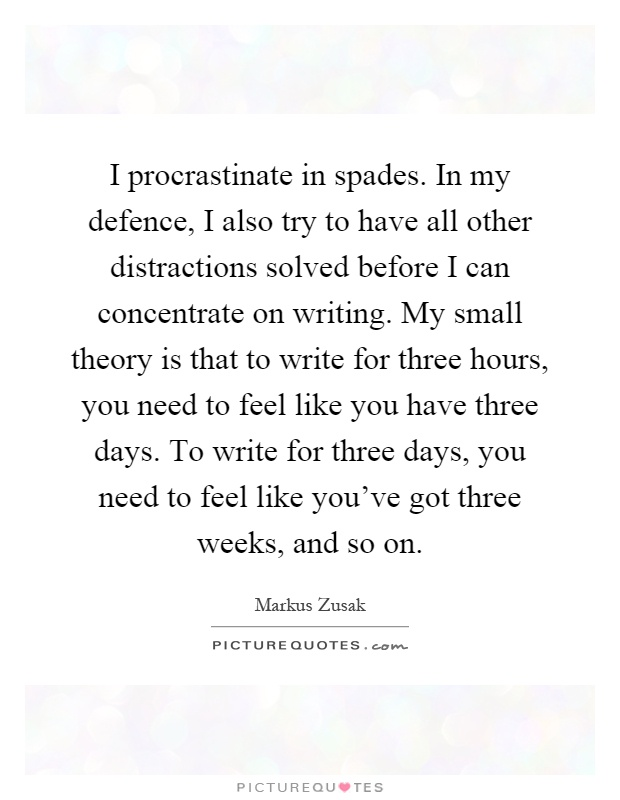 I procrastinate in spades. In my defence, I also try to have all other distractions solved before I can concentrate on writing. My small theory is that to write for three hours, you need to feel like you have three days. To write for three days, you need to feel like you've got three weeks, and so on Picture Quote #1