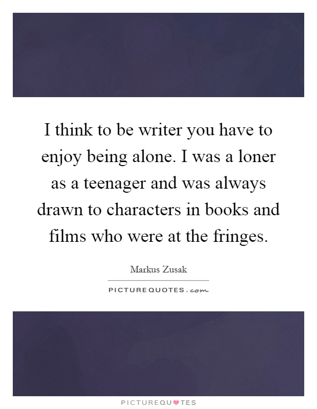 I think to be writer you have to enjoy being alone. I was a loner as a teenager and was always drawn to characters in books and films who were at the fringes Picture Quote #1