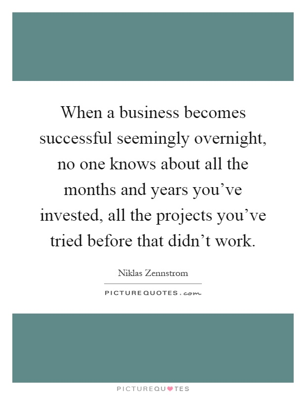 When a business becomes successful seemingly overnight, no one knows about all the months and years you've invested, all the projects you've tried before that didn't work Picture Quote #1