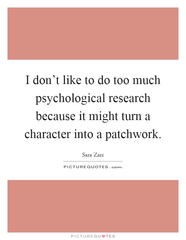 I don't like to do too much psychological research because it might turn a character into a patchwork Picture Quote #1