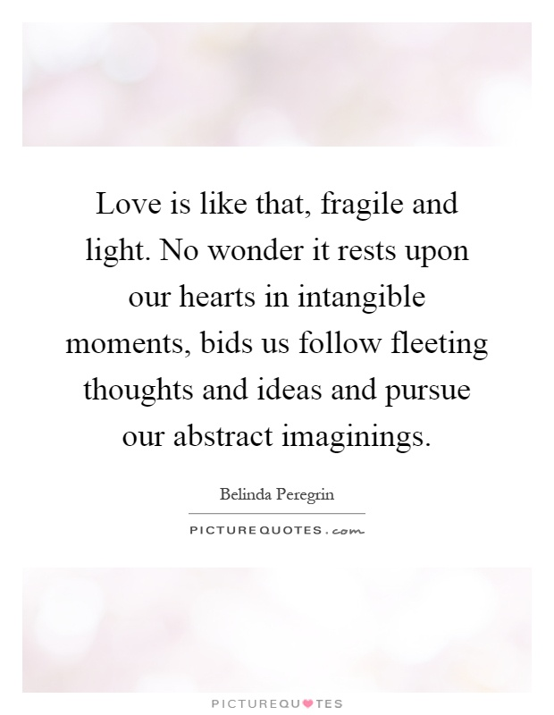Love is like that, fragile and light. No wonder it rests upon our hearts in intangible moments, bids us follow fleeting thoughts and ideas and pursue our abstract imaginings Picture Quote #1