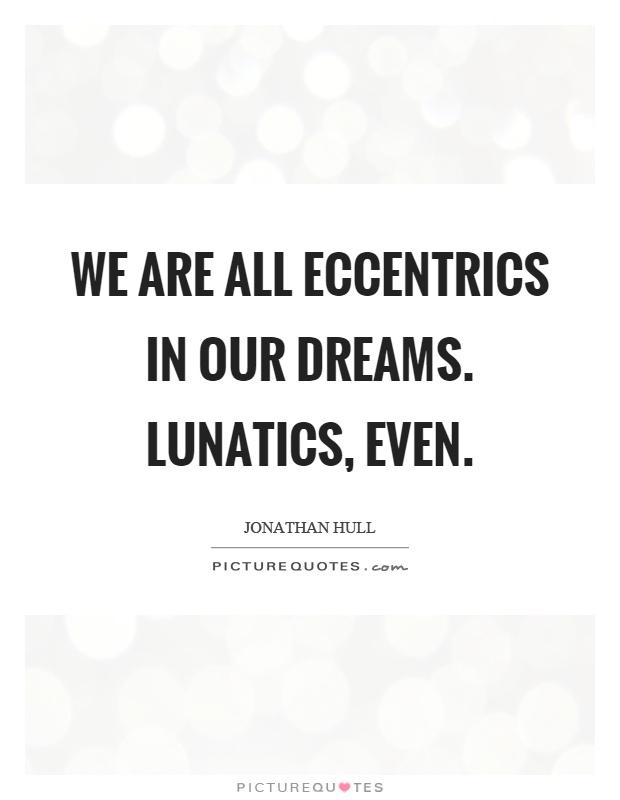 We are all eccentrics in our dreams. Lunatics, even Picture Quote #1