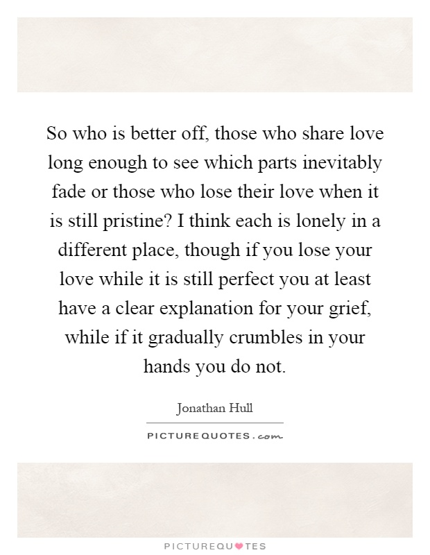 So Who Is Better Off Those Who Share Love Long Enough To See