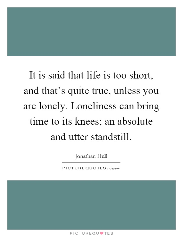 It is said that life is too short, and that's quite true, unless you are lonely. Loneliness can bring time to its knees; an absolute and utter standstill Picture Quote #1