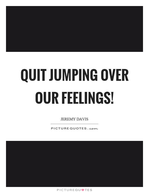Quit jumping over our feelings! Picture Quote #1