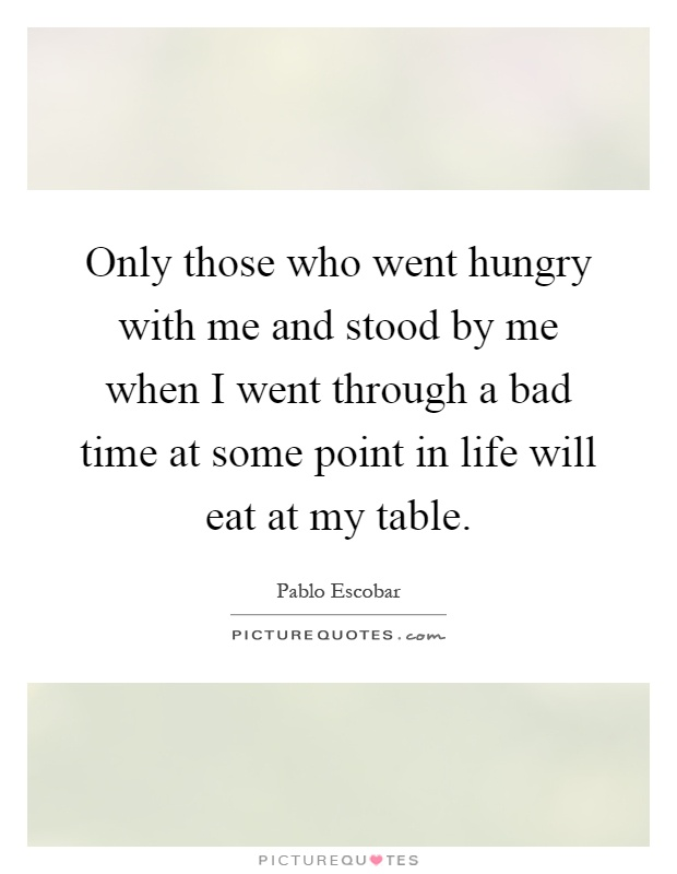 Only those who went hungry with me and stood by me when I went through a bad time at some point in life will eat at my table Picture Quote #1