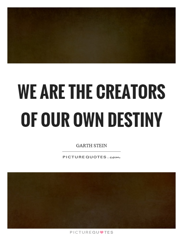 We are the creators of our own destiny Picture Quote #1