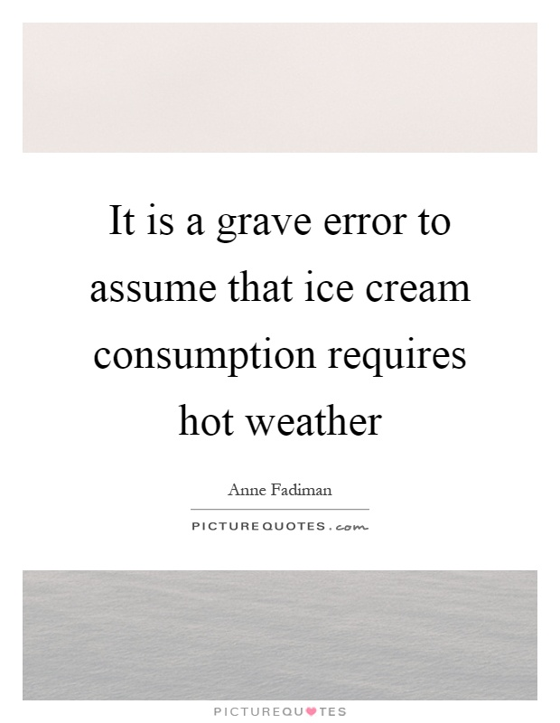 It is a grave error to assume that ice cream consumption requires hot weather Picture Quote #1