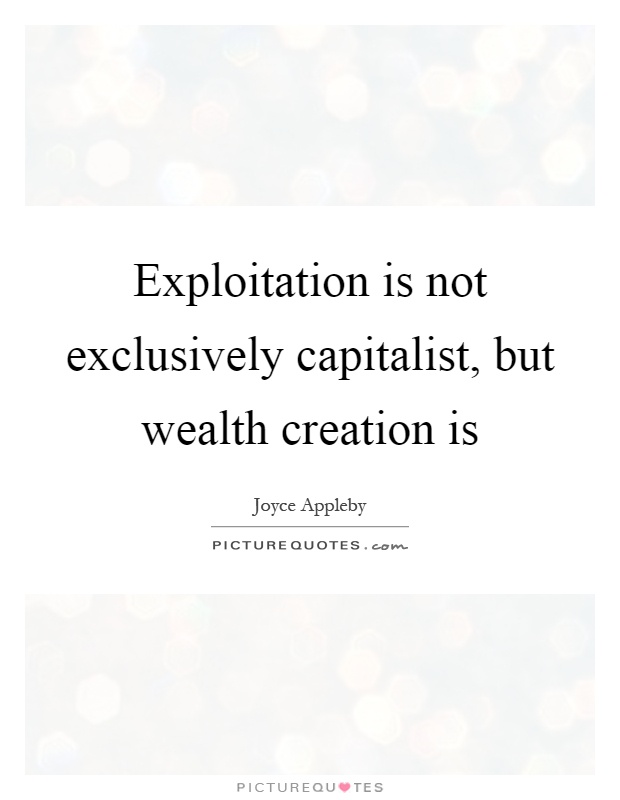 Exploitation is not exclusively capitalist, but wealth creation is Picture Quote #1