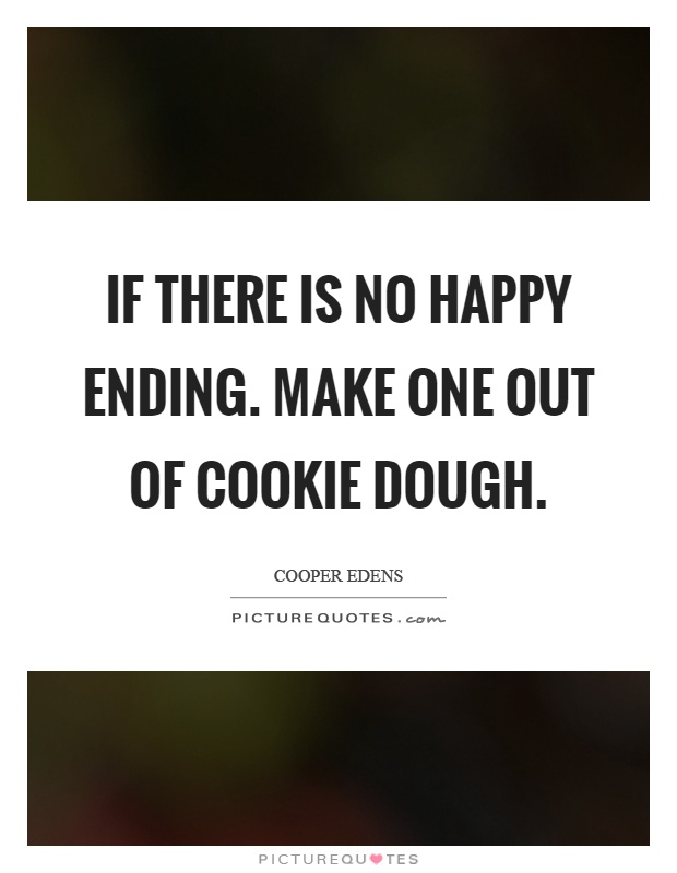 If there is no happy ending. Make one out of cookie dough Picture Quote #1