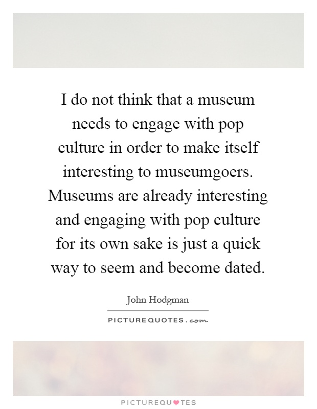 I do not think that a museum needs to engage with pop culture in order to make itself interesting to museumgoers. Museums are already interesting and engaging with pop culture for its own sake is just a quick way to seem and become dated Picture Quote #1