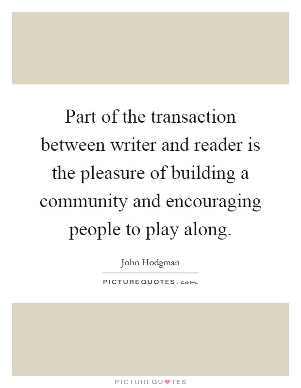 Part of the transaction between writer and reader is the pleasure of building a community and encouraging people to play along Picture Quote #1