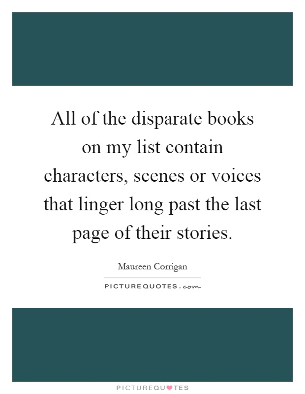 All of the disparate books on my list contain characters, scenes or voices that linger long past the last page of their stories Picture Quote #1
