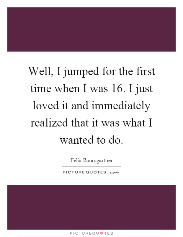 Well, I jumped for the first time when I was 16. I just loved it and immediately realized that it was what I wanted to do Picture Quote #1