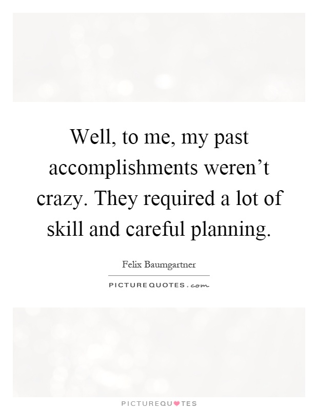 Well, to me, my past accomplishments weren't crazy. They required a lot of skill and careful planning Picture Quote #1
