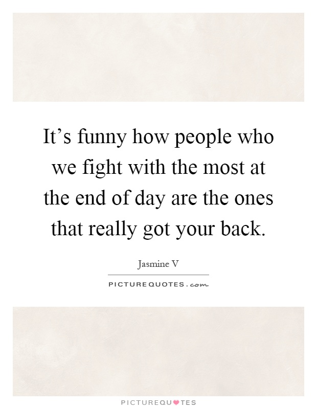 it s funny how people who we fight with the most at the end of