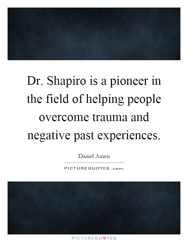 Dr. Shapiro is a pioneer in the field of helping people overcome trauma and negative past experiences Picture Quote #1