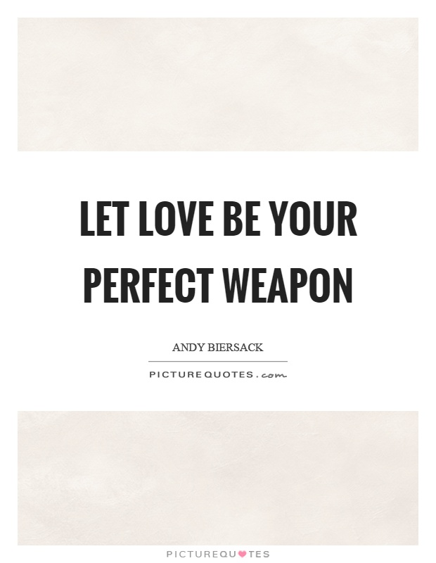 Let love be your perfect weapon Picture Quote #1