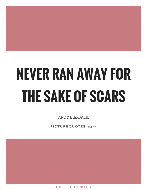 Never ran away for the sake of scars Picture Quote #1
