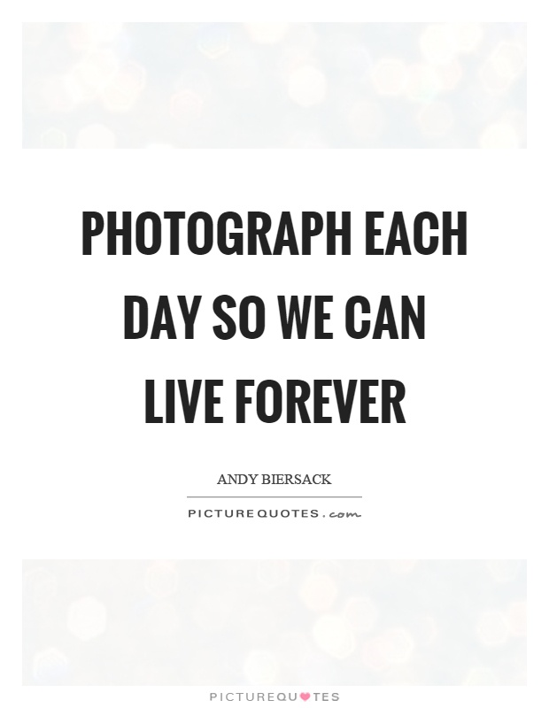 Photograph each day so we can live forever Picture Quote #1