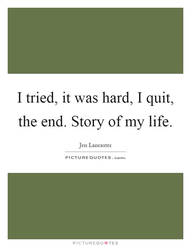 I Quit My Life In Love Quotes : Quit Life Quotes i tried, it was hard, i quit , the end. story of my ...