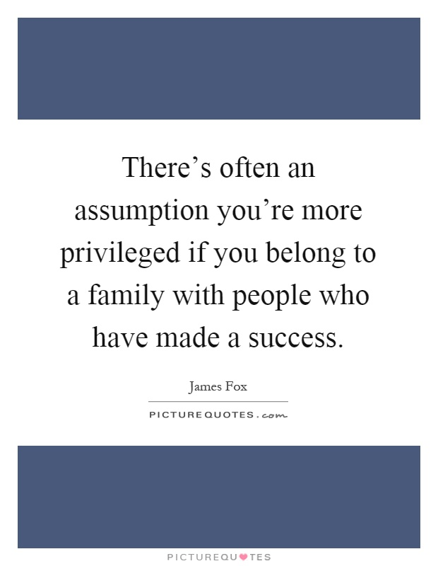There's often an assumption you're more privileged if you belong to a family with people who have made a success Picture Quote #1