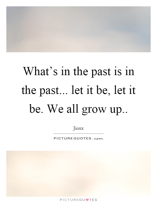 What's in the past is in the past... let it be, let it be. We all grow up Picture Quote #1