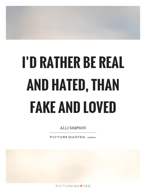 I'd rather be real and hated, than fake and loved Picture Quote #1