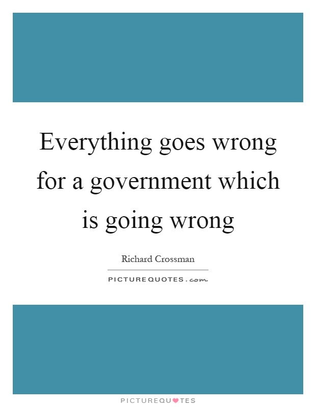 Everything goes wrong for a government which is going wrong Picture Quote #1