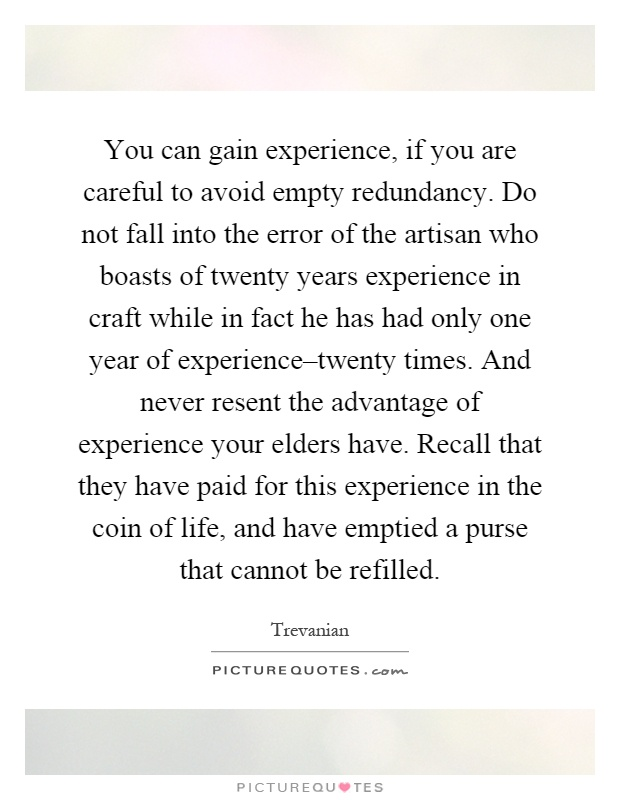 You can gain experience, if you are careful to avoid empty redundancy. Do not fall into the error of the artisan who boasts of twenty years experience in craft while in fact he has had only one year of experience–twenty times. And never resent the advantage of experience your elders have. Recall that they have paid for this experience in the coin of life, and have emptied a purse that cannot be refilled Picture Quote #1