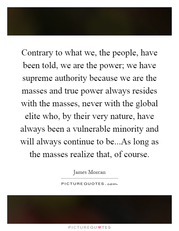 Contrary to what we, the people, have been told, we are the power; we have supreme authority because we are the masses and true power always resides with the masses, never with the global elite who, by their very nature, have always been a vulnerable minority and will always continue to be...As long as the masses realize that, of course Picture Quote #1