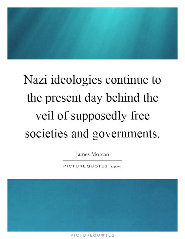 Nazi ideologies continue to the present day behind the veil of supposedly free societies and governments Picture Quote #1