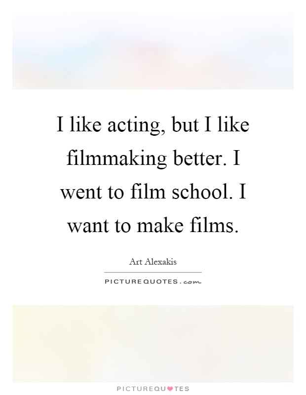 I like acting, but I like filmmaking better. I went to film school. I want to make films Picture Quote #1