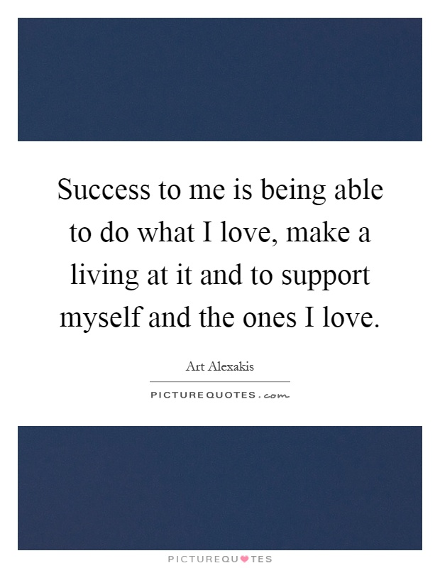 Success to me is being able to do what I love, make a living at it and to support myself and the ones I love Picture Quote #1