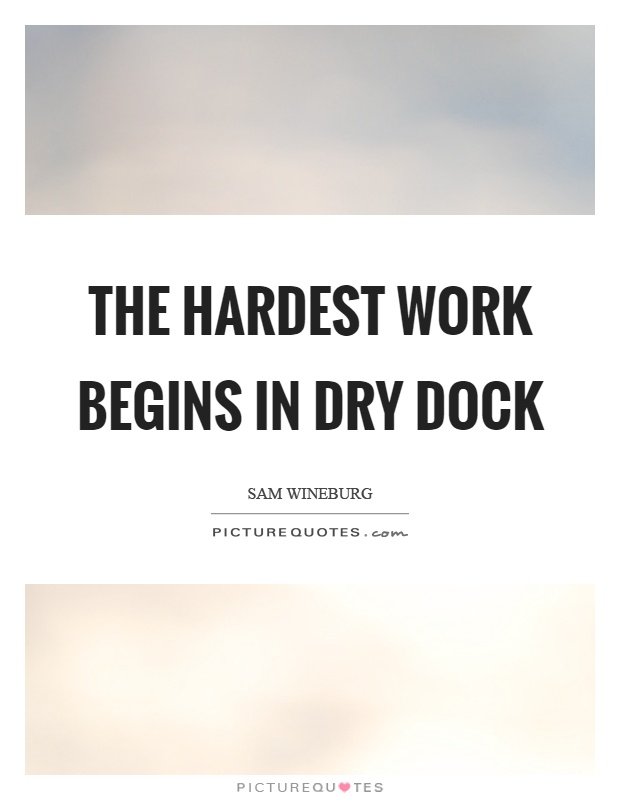 The hardest work begins in dry dock Picture Quote #1