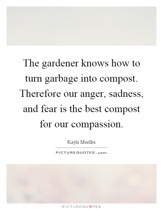 The gardener knows how to turn garbage into compost. Therefore our anger, sadness, and fear is the best compost for our compassion Picture Quote #1