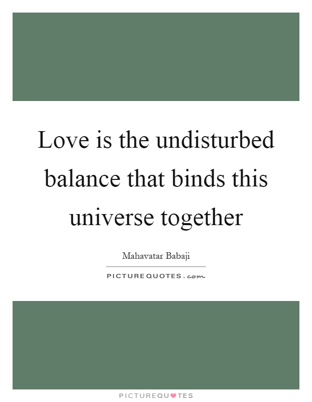 Love is the undisturbed balance that binds this universe together Picture Quote #1
