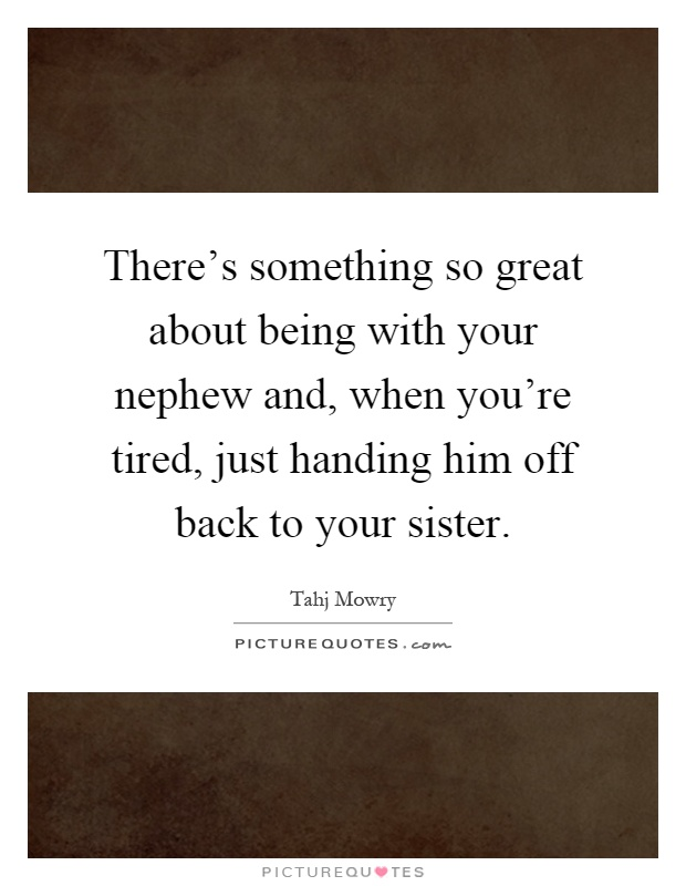 There's something so great about being with your nephew and, when you're tired, just handing him off back to your sister Picture Quote #1