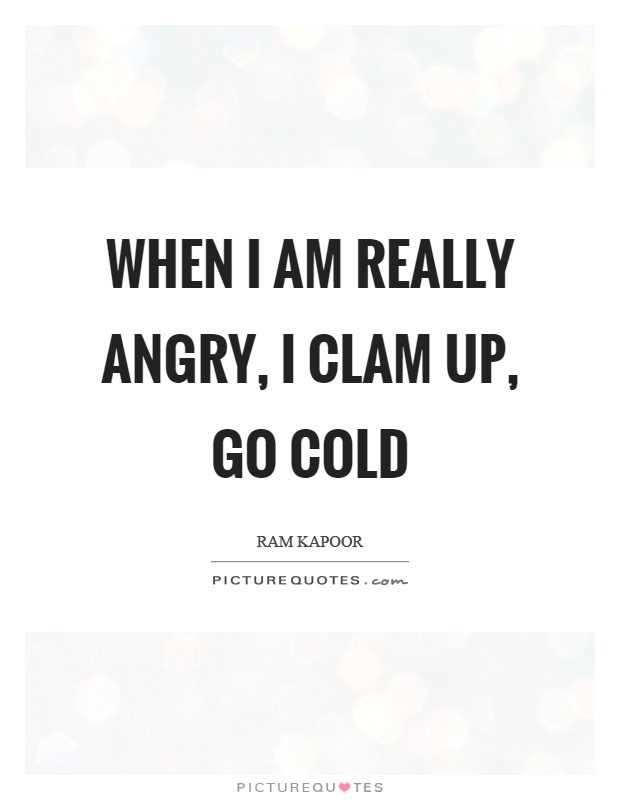 When I am really angry, I clam up, go cold Picture Quote #1