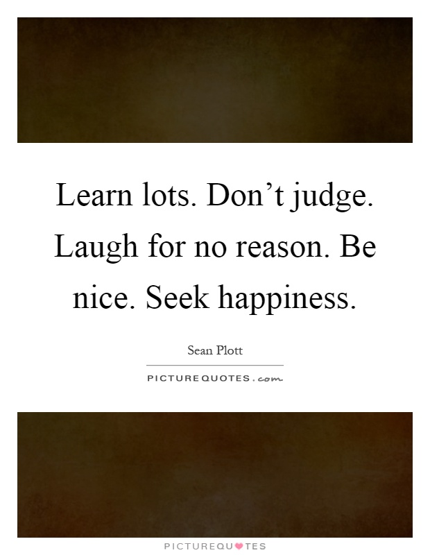 Learn lots. Don't judge. Laugh for no reason. Be nice. Seek happiness Picture Quote #1